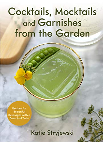 Cocktails, Mocktails, and Garnishes from the Garden: Recipes for Beautiful Beverages with a Botanical Twist (Unique Craft Cocktails)