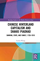 Chinese Hinterland Capitalism and Shanxi Piaohao: Banking, State, and Family, 1720-1910 (Routledge Studies in the Modern History of Asia)