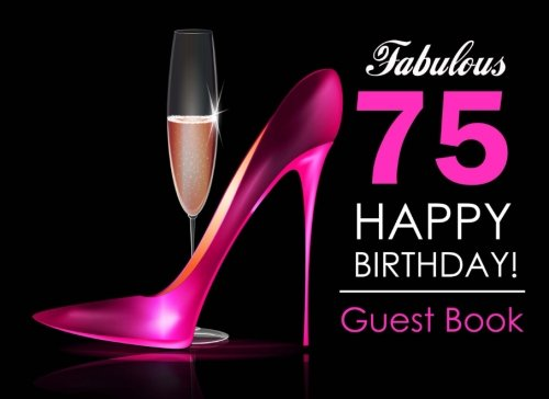 Fabulous 75 Happy Birthday Guest Book: 75th Birthday Guest Book for Women with Pink Stilettos & Champagne Cover, Message Book for 75th Birthday Party, Keepsake Gift