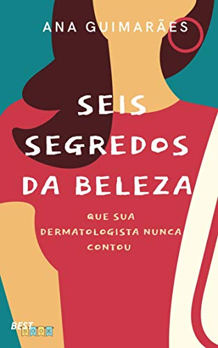 Seis Segredos da Beleza: Que sua Dermatologista Nunca Contou