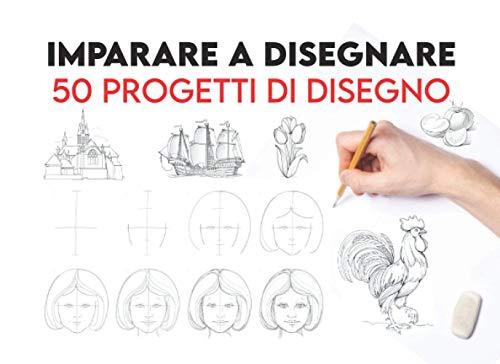 Imparare a Disegnare 50 Progetti di Disegno: Passo Dopo Passo (Libri di Disegno per Principianti) Libro per Imparare a Disegnare / Imparare a Disegnare Adulti / Libri per Imparare a Disegnare