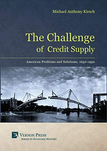 The Challenge of Credit Supply: American Problems and Solutions, 1650-1950 (Vernon Series In Economic History) (English Edition)