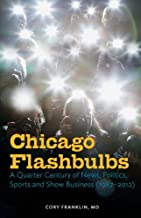 Chicago Flashbulbs: A Quarter Century of News, Politics, Sports and Show Business (1987-2012)