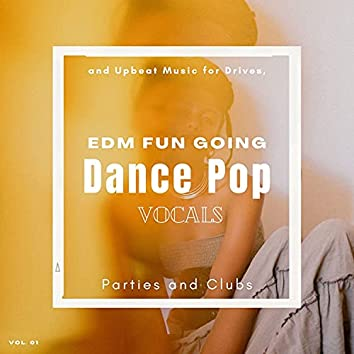 Dance Pop Vocals: EDM Fun Going And Upbeat Music For Drives, Parties And Clubs, Vol. 01