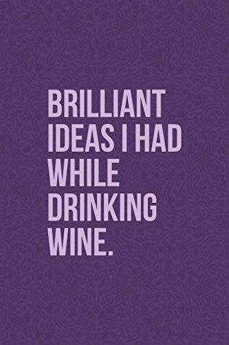 Brilliant Ideas I Had While Drinking Wine: Funny Wine Journal - Great Gift For Wine Lovers - 6'x9' 120 Pages - Dark Purple Wine Notebook