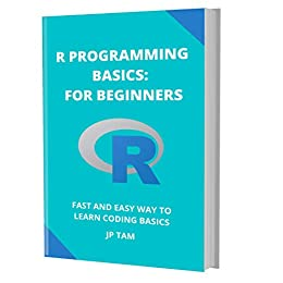 R PROGRAMMING BASICS: FOR BEGINNERS: FAST AND EASY WAY TO LEARN CODING BASICS by [JP TAM]