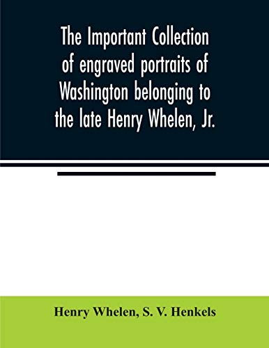 The important collection of engraved portraits of Washington belonging to the late Henry Whelen, Jr., of Philadelphia who was one of the Earliest ... his celebrated book on the