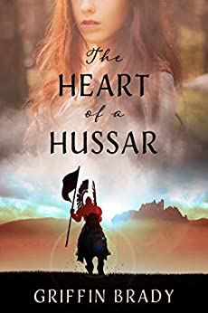 THE HEART OF A HUSSAR: Book 1 of 2 (The Winged Warrior Series) by [GRIFFIN BRADY]