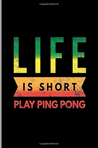 Life Is Short Play Ping Pong: Table Tennis Racket Racquetball Players Inspiring Gift Ruled Lined Notebook - 120 Pages 6x9 Composition