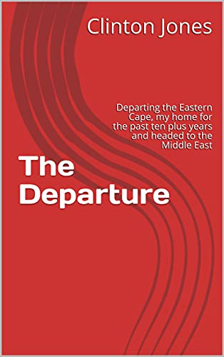 The Departure : Departing the Eastern Cape, my home for the past ten plus years and headed to the Middle East (English Edition)