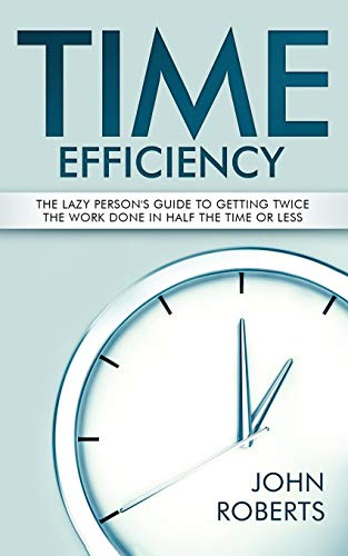 Time Efficiency: The Lazy Person's Guide to Getting Twice the Work Done in Half the Time or Less