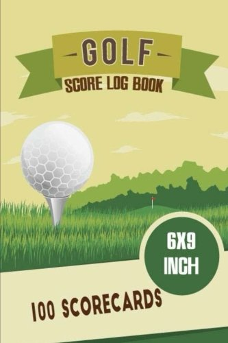 Golf Score Log Book 6x9 Inch 100 Scorecards: Golf Score Cards, Golfing Log, Personalized Golf Gift. A Golf Log Journal Score Card Record The Course ... Record Book Golfer Tournament) (Volume 4)