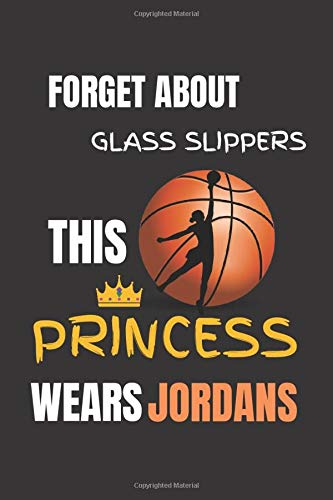 Basketball Journal For Girls - Forget About Glass Slippers This Princess Wears Jordans.: Cool Basketball Gift Ideas - Basketball Gift For Girls - ... ( 6