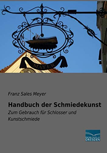Handbuch der Schmiedekunst: Zum Gebrauch für Schlosser und Kunstschmiede