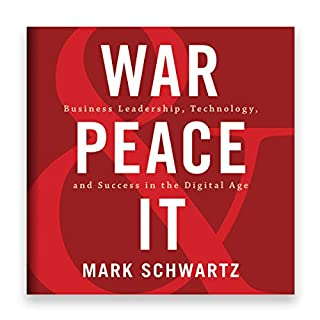 War and Peace and IT: Business Leadership, Technology, and Success in the Digital Age                   By:                                                                                                                                 Mark Schwartz                               Narrated by:                                                                                                                                 Eric Martin                      Length: 8 hrs and 27 mins     19 ratings     Overall 4.6