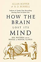 How The Brain Lost Its Mind: Sex, Hysteria and the Riddle of Mental Illness