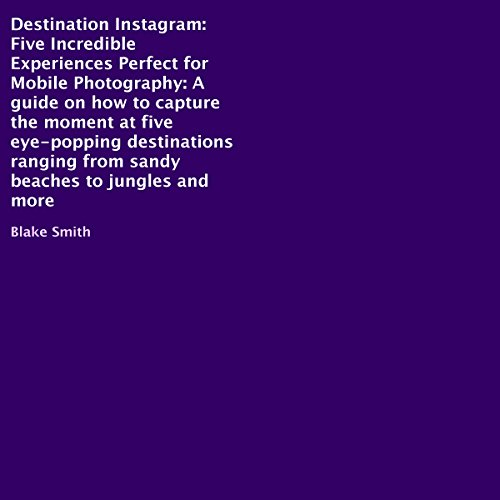 Destination Instagram: Five Incredible Experiences Perfect for Mobile Photography Audiobook By Blake Smith cover art