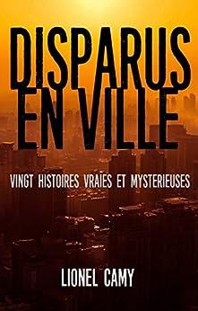 DISPARUS EN VILLE : Vingt histoires vraies et mystérieuses par [Lionel Camy]