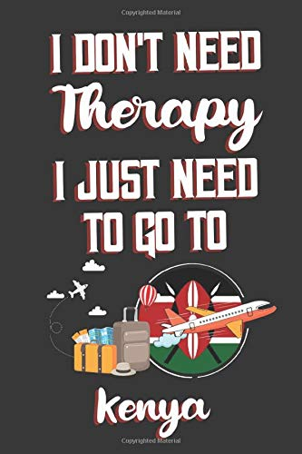 I Don't Need Therapy I Just Need To Go To Kenya: Kenya Travel Notebook | Kenya Vacation Journal | Diary And Logbook Gift | To Do Lists | Outfit ... More  | 6x 9 (15.24 x 22.86 cm) 120 Pages