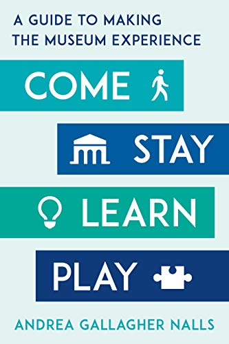 Come, Stay, Learn, Play: A Guide to Making the Museum Experience (American Alliance of Museums)