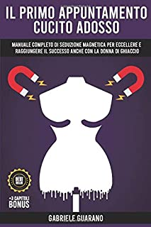 Il Primo Appuntamento cucito addosso: Manuale Completo di Seduzione Magnetica per Eccellere e raggiungere il Successo anch...