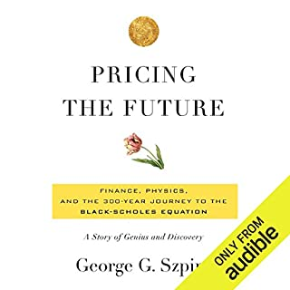Pricing the Future     Finance, Physics, and the 300-Year Journey to the Black-Scholes Equation              By:                                                                                                                                 George Szpiro                               Narrated by:                                                                                                                                 Brian Troxell                      Length: 10 hrs     128 ratings     Overall 4.1