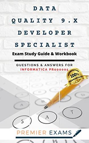 Data Quality 9.x Developer Specialist Exam Study Guide & Workbook: Questions and Answers for Informatica PR000005: Updated 2021: Pass Certification Exams, Success Guaranteed (English Edition)