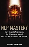 Nlp Mastery: Neuro Linguistic Programming. How To Reprogram Yourself And Learn How To Maximize Your Potential