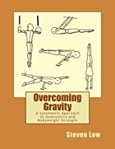 Overcoming Gravity: A Systematic Approach to Gymnastics and Bodyweight Strength by Steven Low (2011-11-12)