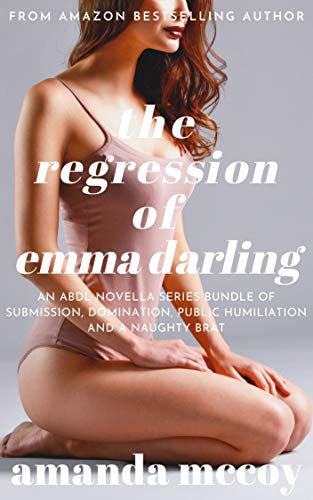 The Regression of Emma Darling: An Erotic ABDL BDSM Novella of the Domination, Submission and Humiliation of a Naughty Brat