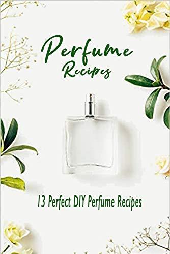 Perfume Recipes: 13 Perfect DIY Perfume Recipes : Gift Ideas for Holiday (English Edition)