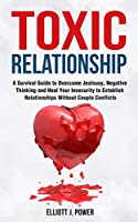 Toxic Relationships: A Survival Guide to Overcome Jealousy, Negative Thinking and Heal Your Insecurity to Establish Relationships Without Couple Conflicts