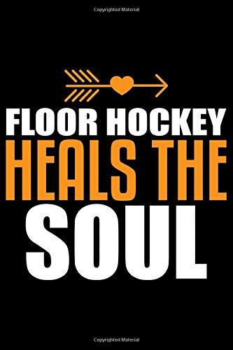 Floor Hockey Heals The Soul: Cool Floor Hockey Journal Notebook - Gifts Idea for Floor Hockey Lovers, Notebook Who Love Floor Hockey