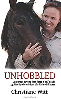 Unhobbled: A journey beyond fear, force & self-doubt ...guided by the wisdom of a little wild horse