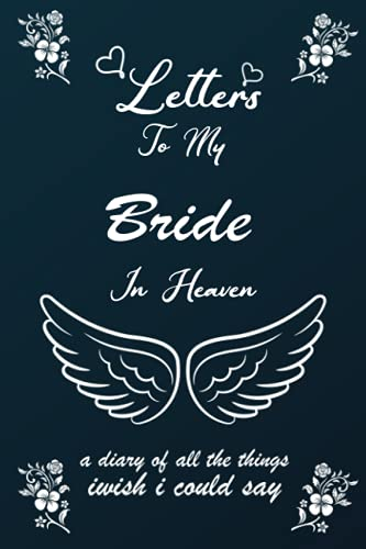 Letters To My Bride In Heaven: Grief Journal - A Diary Of All The Things I Wish I Could Say - Loss of a family member notebook - Remember and Reflect