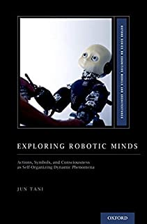 Exploring Robotic Minds: Actions, Symbols, and Consciousness as Self-Organizing Dynamic Phenomena
