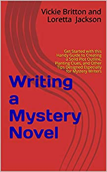 Writing a Mystery Novel: Get Started with this Handy Guide to Creating a Solid Plot Outline, Planting Clues, and Other Tips Designed Especially for Mystery Writers by [Vickie Britton and Loretta  Jackson, Loretta Jackson]