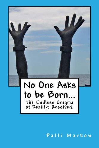 No One Asks to be Born...: The Endless Enigma of Reality: Resolved.
