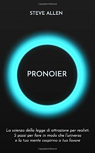 Pronoier - La scienza della legge di attrazione per realisti. 5 passi per fare in modo che l'universo e la tua mente cospirino a tuo favore