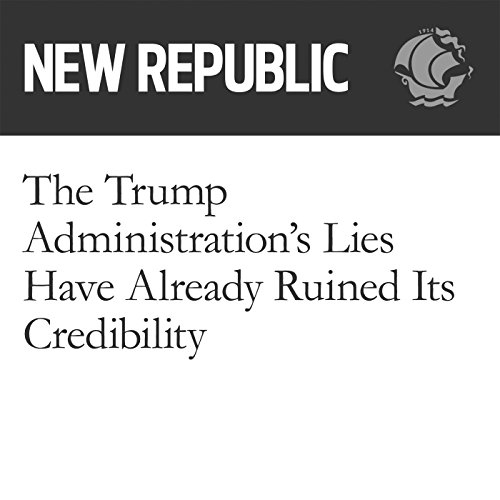 The Trump Administration's Lies Have Already Ruined Its Credibility audiobook cover art