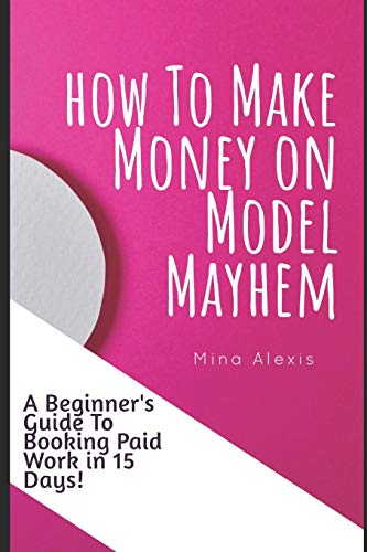 How To Make Money on Model Mayhem in 15 Days: The Ultimte Beginners Guide to Booking Paid Jobs as a Freelance Model