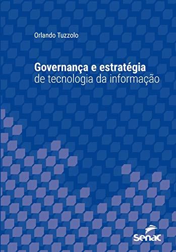 Governança e estratégia de tecnologia da informação (Série Universitária)