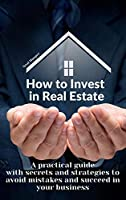 How to Invest in Real Estate: A practical guide with secrets and strategies to avoid mistakes and succeed in your business