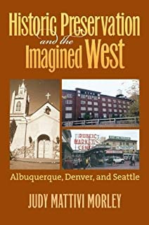 Historic Preservation and the Imagined West: Albuquerque, Denver and Seattle