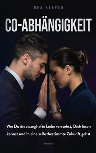 Co-Abhängigkeit: Wie Du die zwanghafte Liebe verstehst, Dich lösen kannst und in eine selbstbestimmte Zukunft gehst