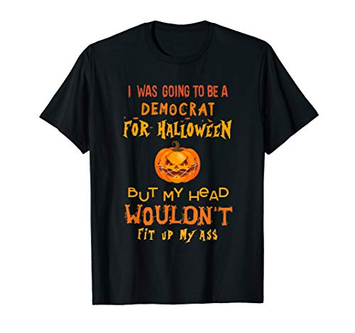 I was going to be a democrat for Halloween but my head T-Shirt
