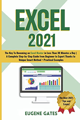 Excel 2021: The Key To Becoming an Excel Master in Less Than 30 Minutes a Day | A Complete Step-by-Step Guide from Beginner to Expert Thanks to Unique Smart Method + Practical Examples