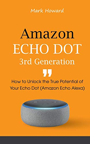 Amazon Echo Dot 3rd Generation: How to Unlock the True Potential of Your Echo Dot (Amazon Echo Alexa)