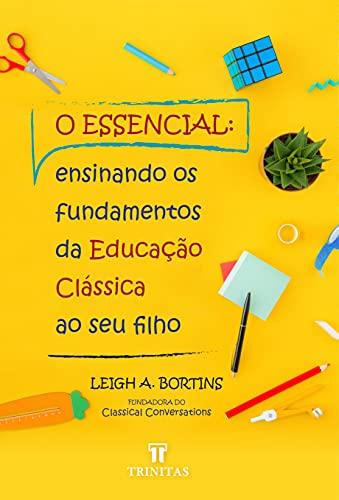 O Essencial: Ensinando os fundamentos da educação clássica ao seu filho