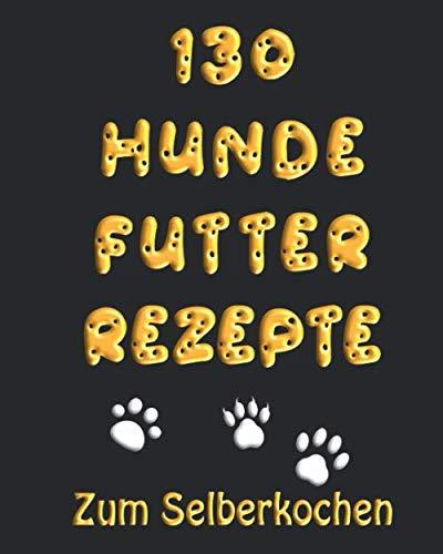 130 Hundefutter Rezepte Zum Selber Kochen: Hundekuchen und Hundekekse Grundrezepte, Eintöpfe, Fleisch, Fisch, Vegetarisch, Trocken- und Welpenfutter